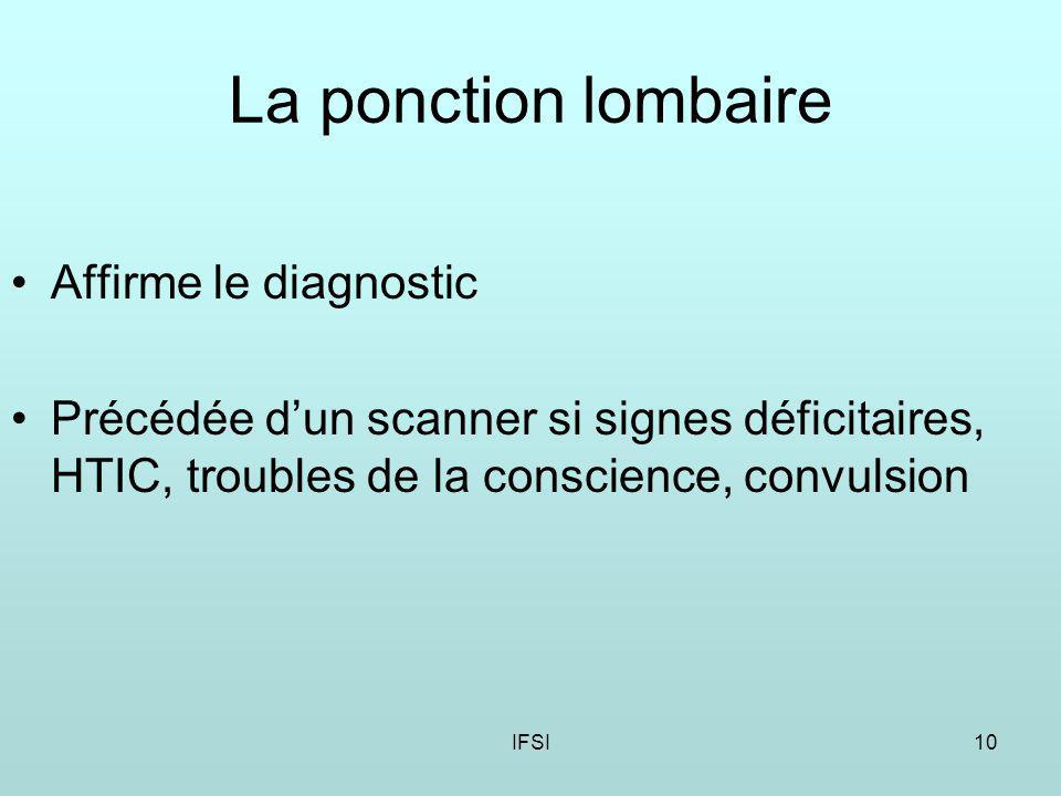 IFSI10 La ponction lombaire Affirme le diagnostic Précédée dun scanner si signes déficitaires, HTIC, troubles de la conscience, convulsion