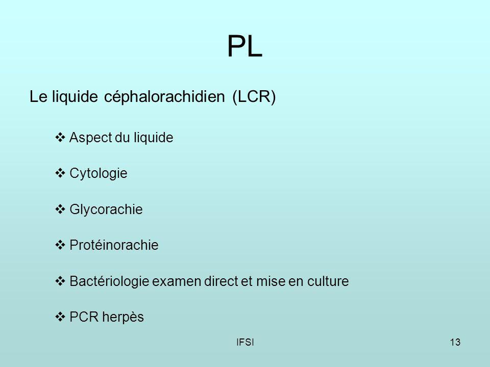 IFSI13 PL Le liquide céphalorachidien (LCR) Aspect du liquide Cytologie Glycorachie Protéinorachie Bactériologie examen direct et mise en culture PCR herpès