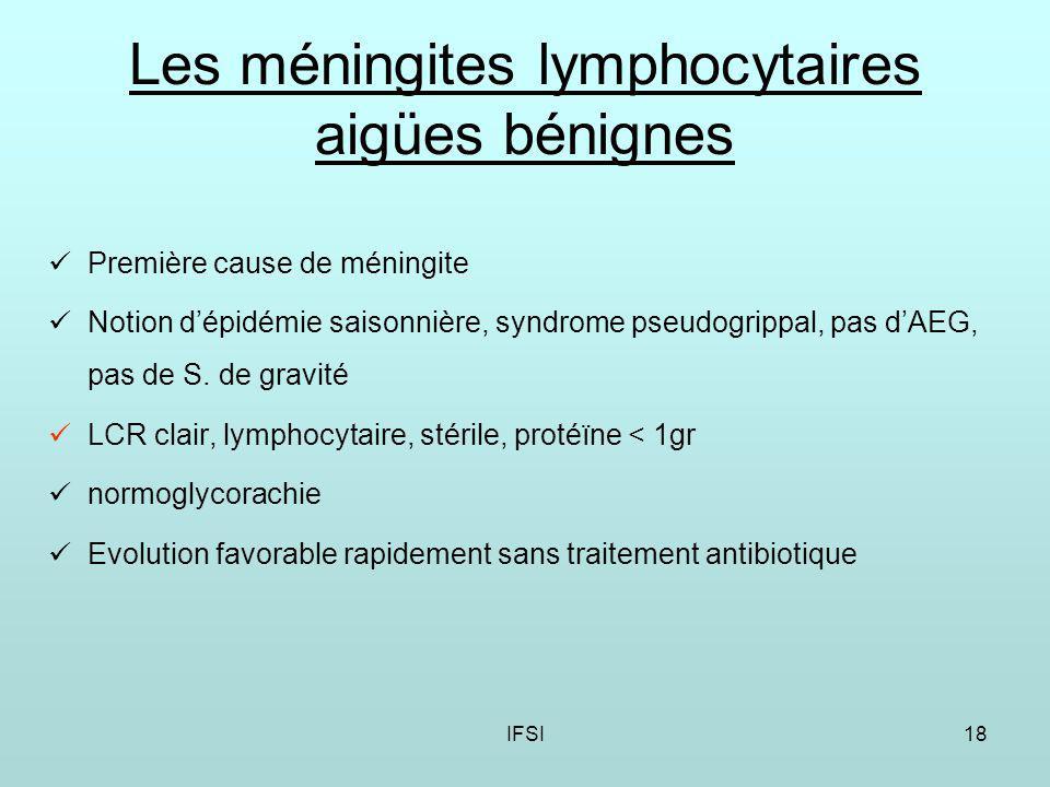 IFSI18 Les méningites lymphocytaires aigües bénignes Première cause de méningite Notion dépidémie saisonnière, syndrome pseudogrippal, pas dAEG, pas de S.