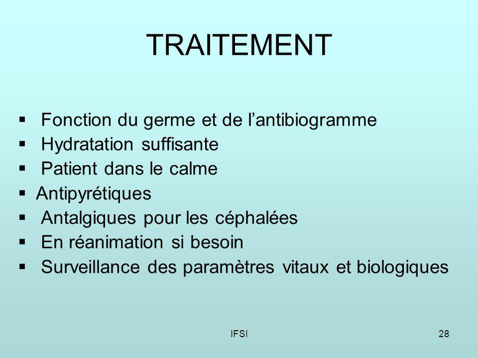 IFSI28 TRAITEMENT Fonction du germe et de lantibiogramme Hydratation suffisante Patient dans le calme Antipyrétiques Antalgiques pour les céphalées En réanimation si besoin Surveillance des paramètres vitaux et biologiques