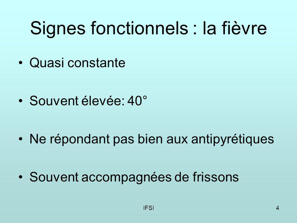 IFSI4 Signes fonctionnels : la fièvre Quasi constante Souvent élevée: 40° Ne répondant pas bien aux antipyrétiques Souvent accompagnées de frissons
