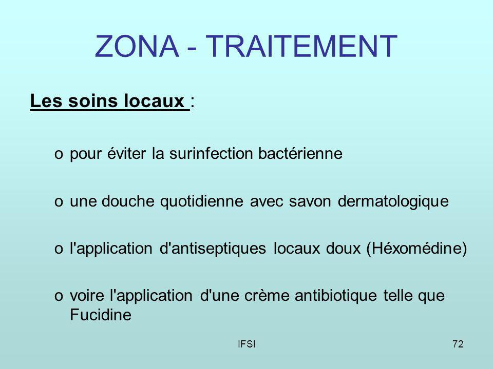 IFSI72 ZONA - TRAITEMENT Les soins locaux : opour éviter la surinfection bactérienne oune douche quotidienne avec savon dermatologique ol application d antiseptiques locaux doux (Héxomédine) ovoire l application d une crème antibiotique telle que Fucidine