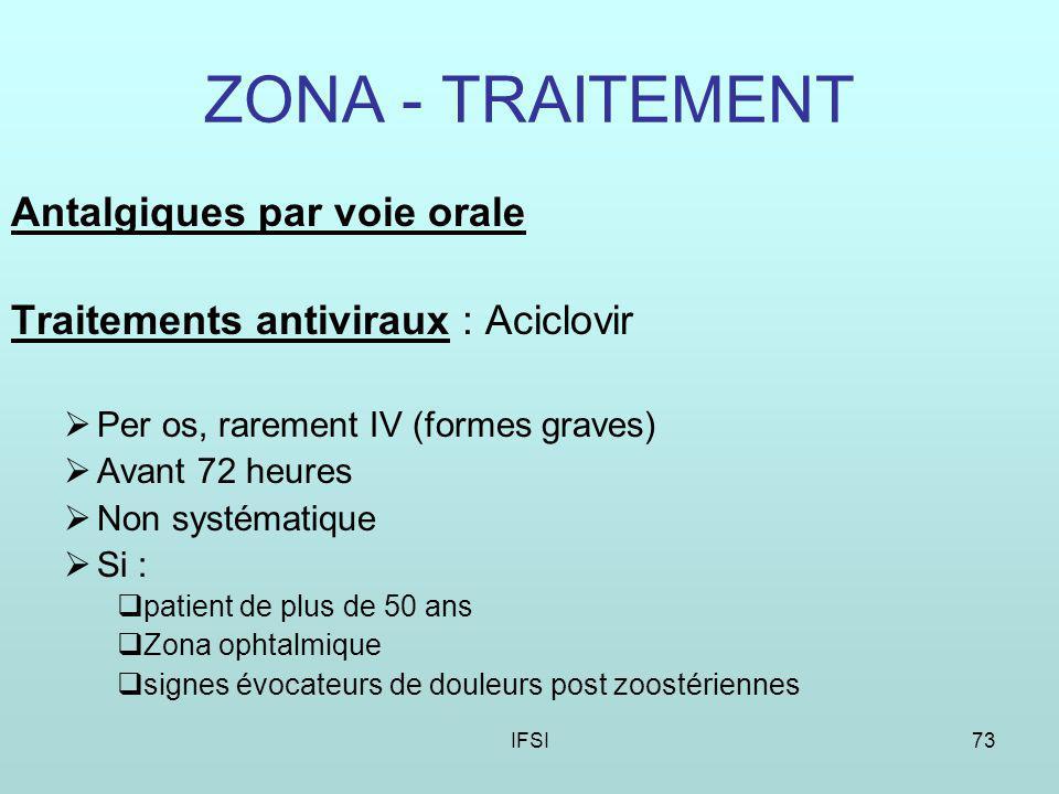 IFSI73 ZONA - TRAITEMENT Antalgiques par voie orale Traitements antiviraux : Aciclovir Per os, rarement IV (formes graves) Avant 72 heures Non systématique Si : patient de plus de 50 ans Zona ophtalmique signes évocateurs de douleurs post zoostériennes