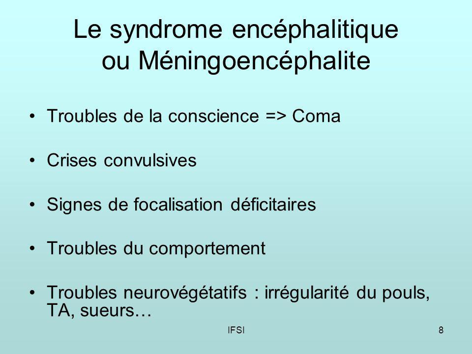 IFSI8 Le syndrome encéphalitique ou Méningoencéphalite Troubles de la conscience => Coma Crises convulsives Signes de focalisation déficitaires Troubles du comportement Troubles neurovégétatifs : irrégularité du pouls, TA, sueurs…