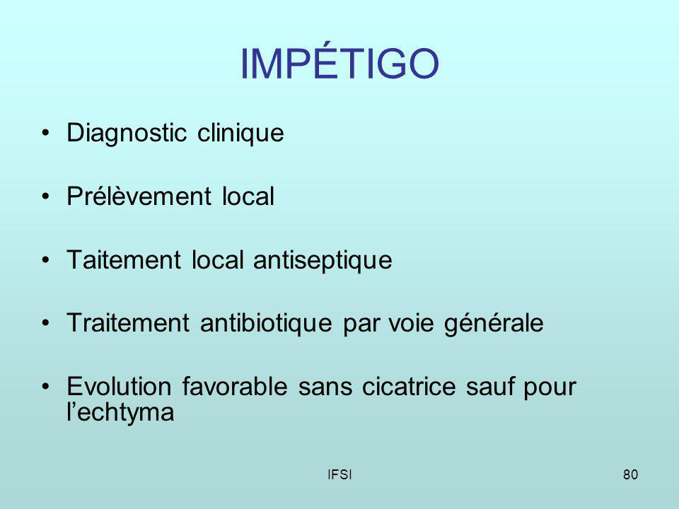 IFSI80 IMPÉTIGO Diagnostic clinique Prélèvement local Taitement local antiseptique Traitement antibiotique par voie générale Evolution favorable sans cicatrice sauf pour lechtyma