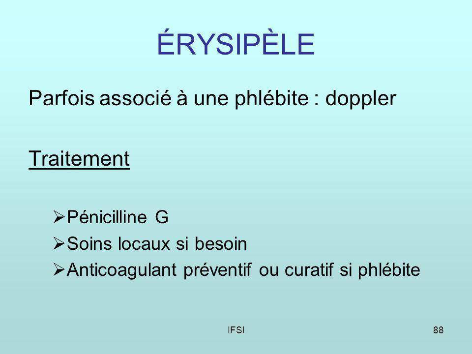 IFSI88 ÉRYSIPÈLE Parfois associé à une phlébite : doppler Traitement Pénicilline G Soins locaux si besoin Anticoagulant préventif ou curatif si phlébite