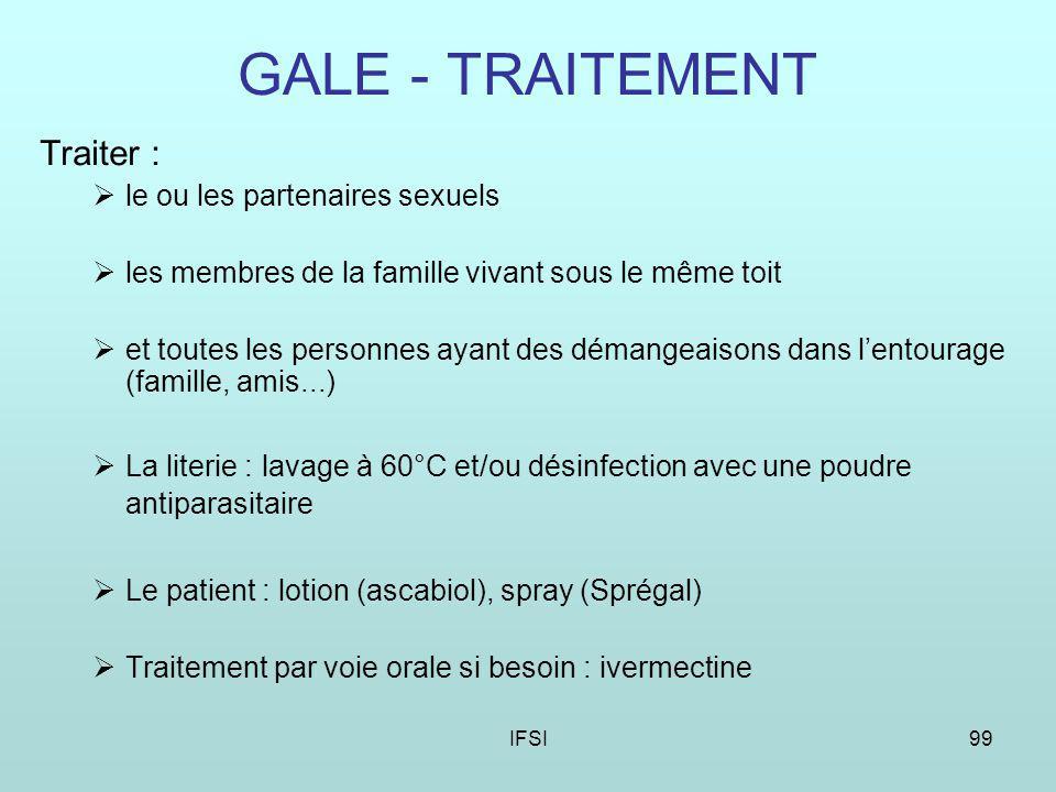 IFSI99 GALE - TRAITEMENT Traiter : le ou les partenaires sexuels les membres de la famille vivant sous le même toit et toutes les personnes ayant des démangeaisons dans lentourage (famille, amis...) La literie : lavage à 60°C et/ou désinfection avec une poudre antiparasitaire Le patient : lotion (ascabiol), spray (Sprégal) Traitement par voie orale si besoin : ivermectine