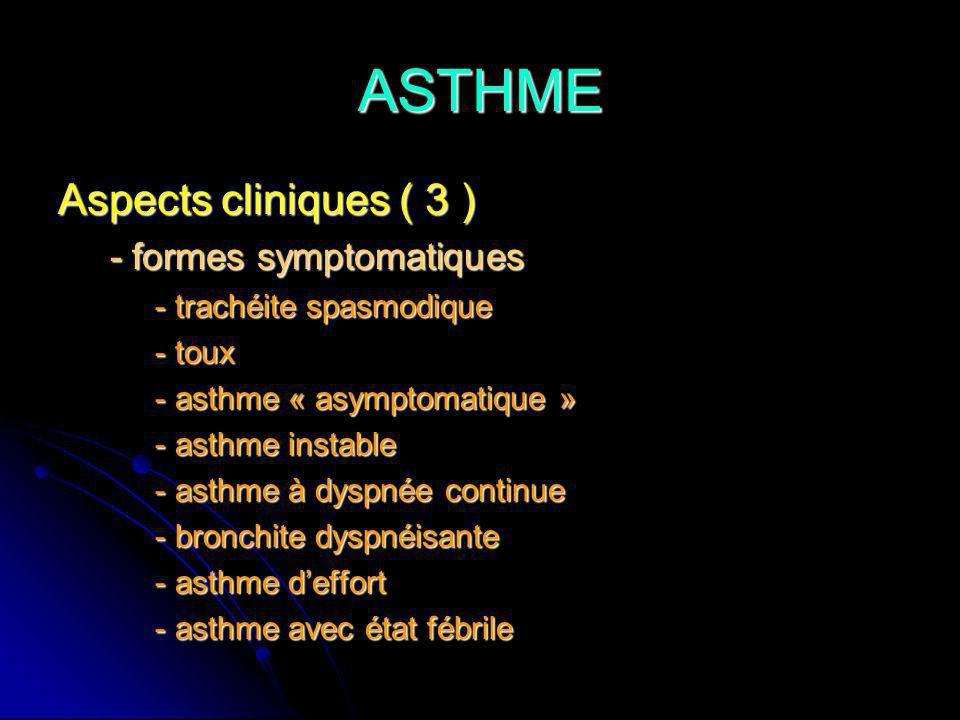 ASTHME Aspects cliniques ( 3 ) - formes symptomatiques - formes symptomatiques - trachéite spasmodique - trachéite spasmodique - toux - toux - asthme « asymptomatique » - asthme « asymptomatique » - asthme instable - asthme instable - asthme à dyspnée continue - asthme à dyspnée continue - bronchite dyspnéisante - bronchite dyspnéisante - asthme deffort - asthme deffort - asthme avec état fébrile - asthme avec état fébrile