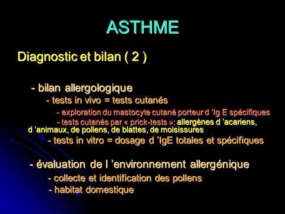 ASTHME Diagnostic et bilan ( 2 ) - bilan allergologique - bilan allergologique - tests in vivo = tests cutanés - tests in vivo = tests cutanés - exploration du mastocyte cutané porteur d Ig E spécifiques - exploration du mastocyte cutané porteur d Ig E spécifiques - tests cutanés par « prick-tests »: allergènes d acariens, d animaux, de pollens, de blattes, de moisissures - tests cutanés par « prick-tests »: allergènes d acariens, d animaux, de pollens, de blattes, de moisissures - tests in vitro = dosage d IgE totales et spécifiques - tests in vitro = dosage d IgE totales et spécifiques - évaluation de l environnement allergénique - évaluation de l environnement allergénique - collecte et identification des pollens - collecte et identification des pollens - habitat domestique - habitat domestique
