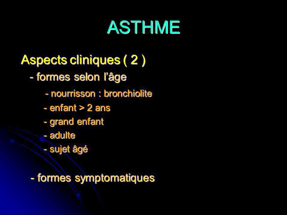 ASTHME Aspects cliniques ( 2 ) Aspects cliniques ( 2 ) - formes selon lâge - formes selon lâge - nourrisson : bronchiolite - nourrisson : bronchiolite - enfant > 2 ans - enfant > 2 ans - grand enfant - grand enfant - adulte - adulte - sujet âgé - sujet âgé - formes symptomatiques - formes symptomatiques