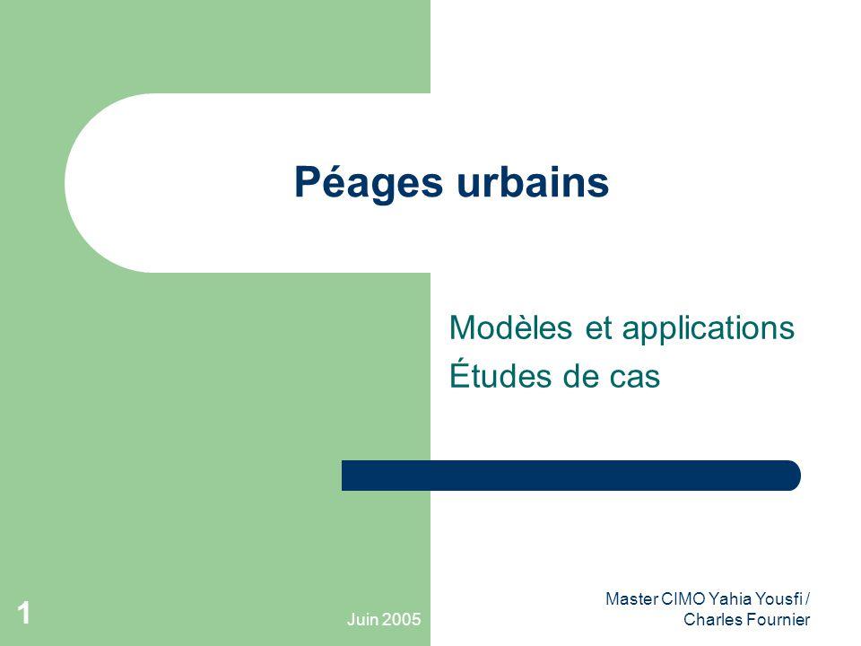 Juin 2005 Master CIMO Yahia Yousfi / Charles Fournier 1 Péages urbains Modèles et applications Études de cas