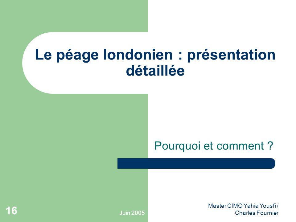 Juin 2005 Master CIMO Yahia Yousfi / Charles Fournier 16 Le péage londonien : présentation détaillée Pourquoi et comment ?