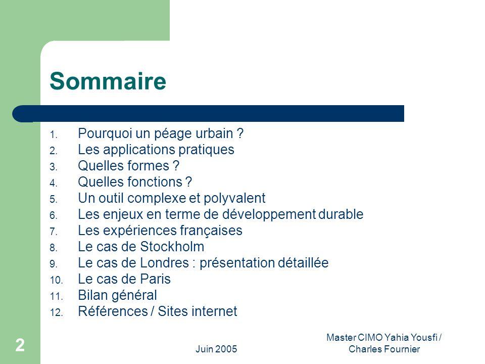 Juin 2005 Master CIMO Yahia Yousfi / Charles Fournier 2 Sommaire 1. Pourquoi un péage urbain ? 2. Les applications pratiques 3. Quelles formes ? 4. Qu