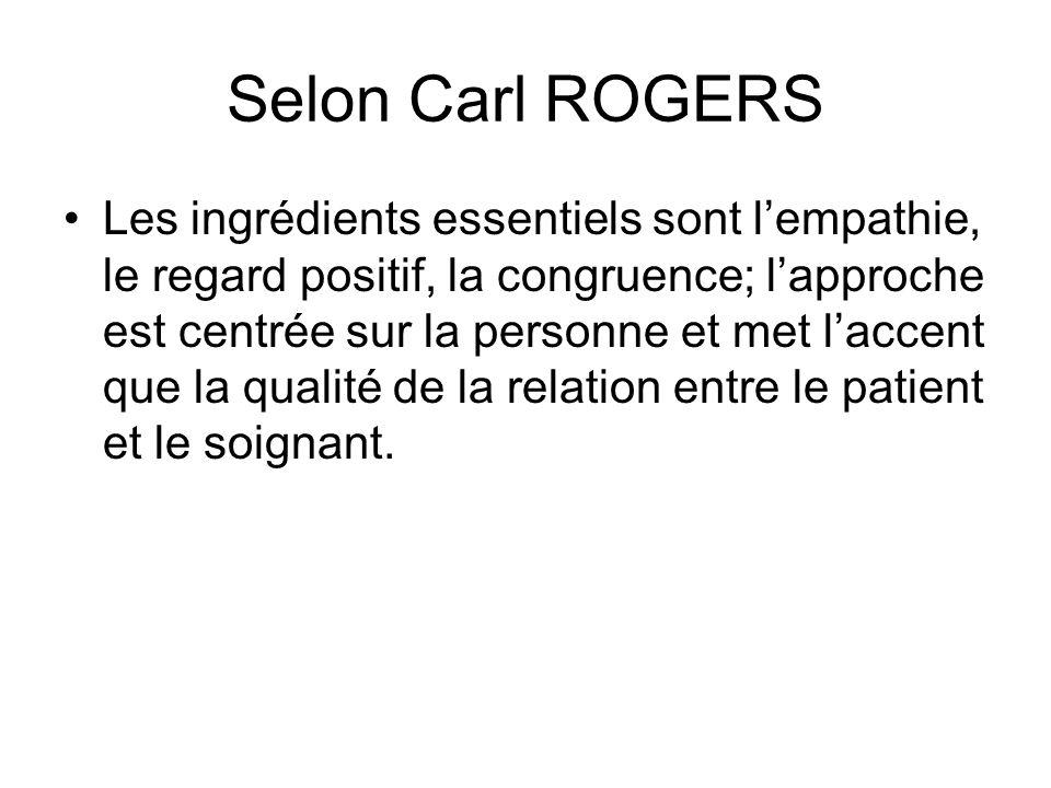 Selon Carl ROGERS Les ingrédients essentiels sont lempathie, le regard positif, la congruence; lapproche est centrée sur la personne et met laccent que la qualité de la relation entre le patient et le soignant.