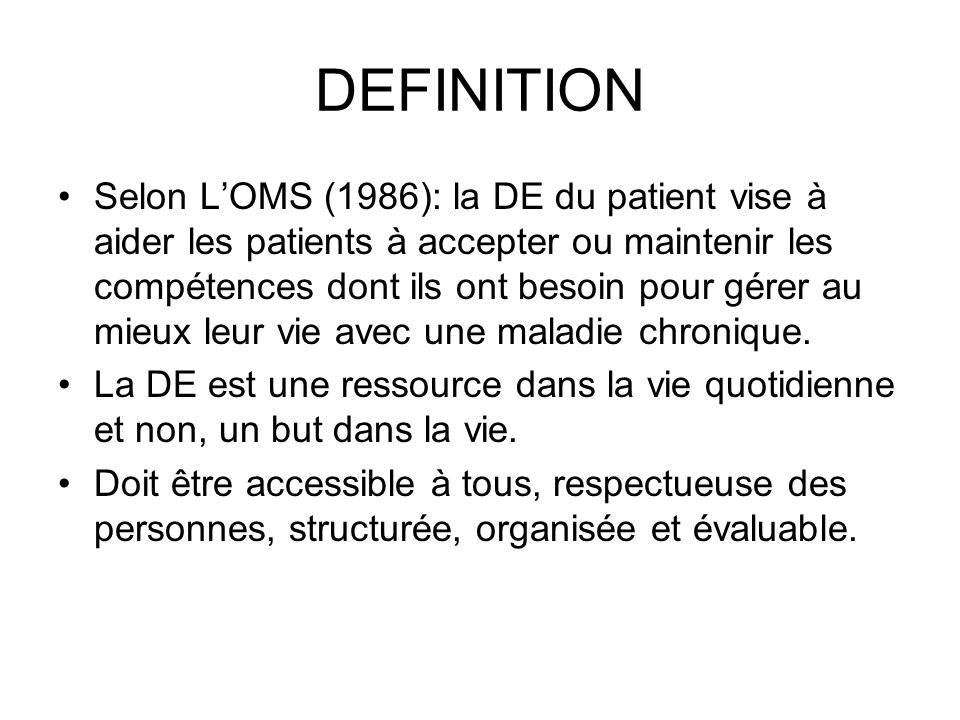 DEFINITION Selon LOMS (1986): la DE du patient vise à aider les patients à accepter ou maintenir les compétences dont ils ont besoin pour gérer au mieux leur vie avec une maladie chronique.