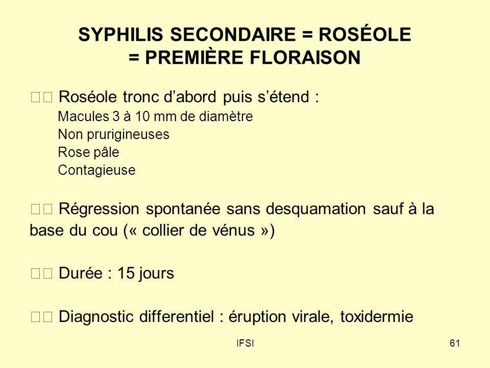 IFSI61 SYPHILIS SECONDAIRE = ROSÉOLE = PREMIÈRE FLORAISON Roséole tronc dabord puis sétend : Macules 3 à 10 mm de diamètre Non prurigineuses Rose pâle