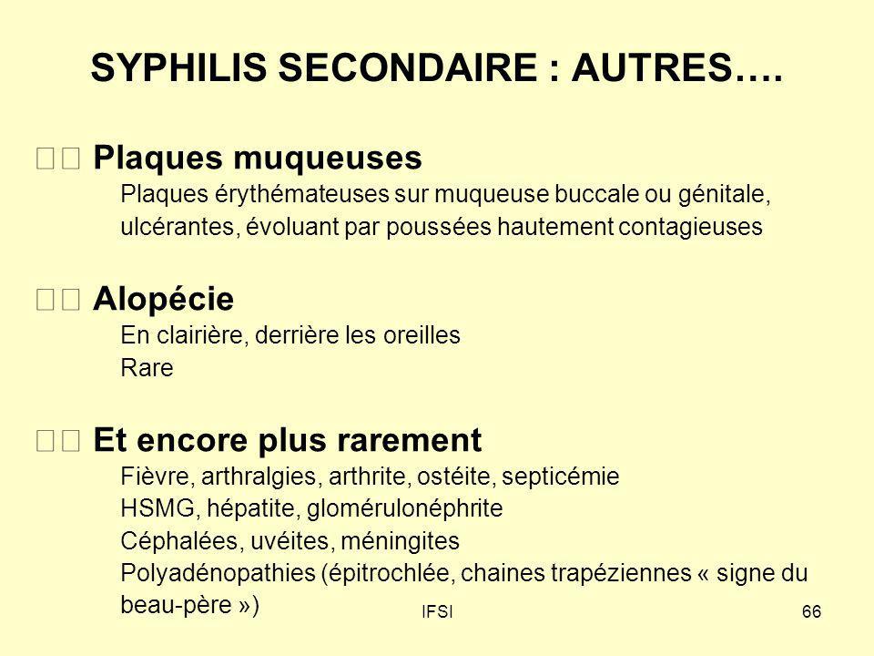 IFSI66 SYPHILIS SECONDAIRE : AUTRES…. Plaques muqueuses Plaques érythémateuses sur muqueuse buccale ou génitale, ulcérantes, évoluant par poussées hau