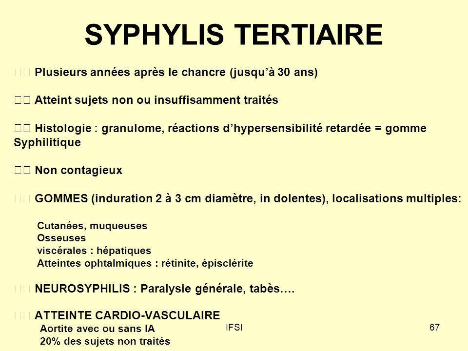IFSI67 SYPHYLIS TERTIAIRE Plusieurs années après le chancre (jusquà 30 ans) Atteint sujets non ou insuffisamment traités Histologie : granulome, réact