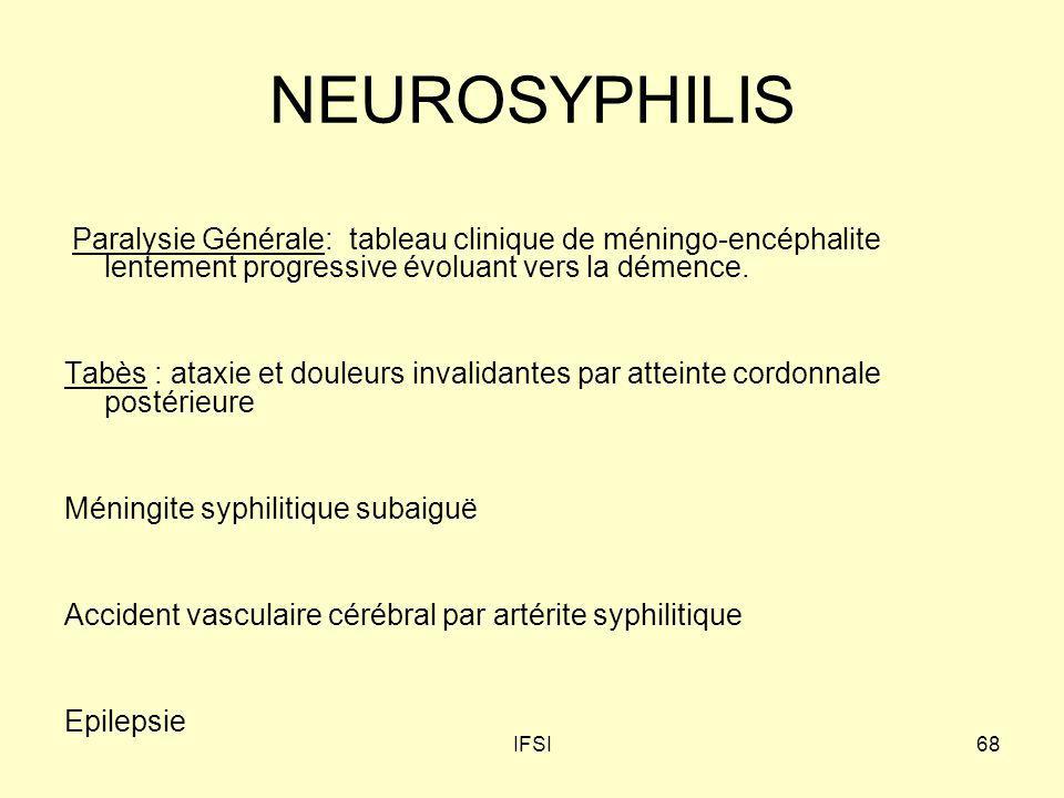 IFSI68 NEUROSYPHILIS Paralysie Générale: tableau clinique de méningo-encéphalite lentement progressive évoluant vers la démence. Tabès : ataxie et dou