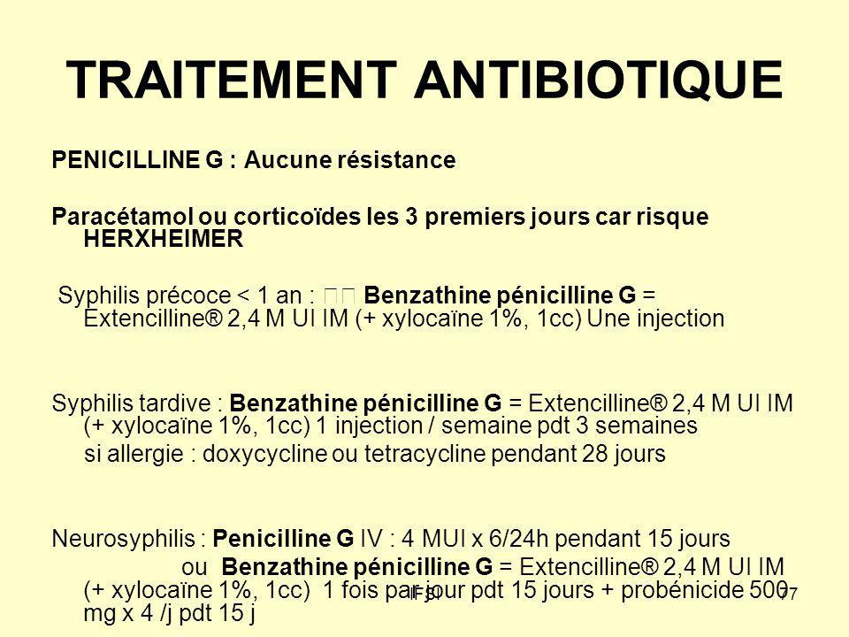 IFSI77 TRAITEMENT ANTIBIOTIQUE PENICILLINE G : Aucune résistance Paracétamol ou corticoïdes les 3 premiers jours car risque HERXHEIMER Syphilis précoc