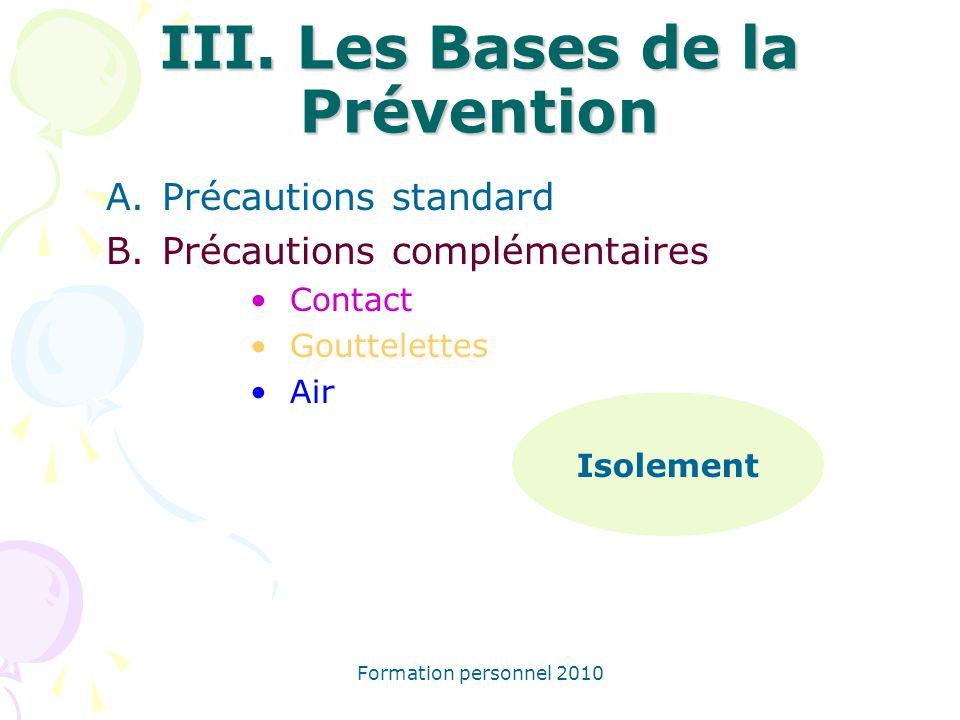 Formation personnel 2010 III. Les Bases de la Prévention A.Précautions standard B.Précautions complémentaires Contact Gouttelettes Air Isolement