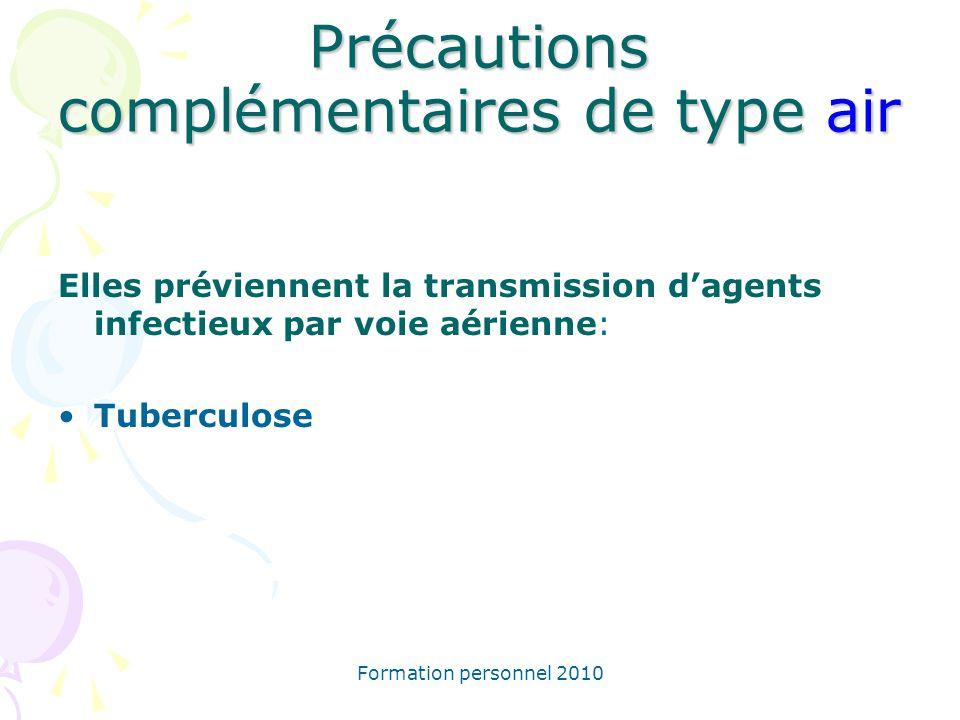 Formation personnel 2010 Précautions complémentaires de type air Elles préviennent la transmission dagents infectieux par voie aérienne: Tuberculose