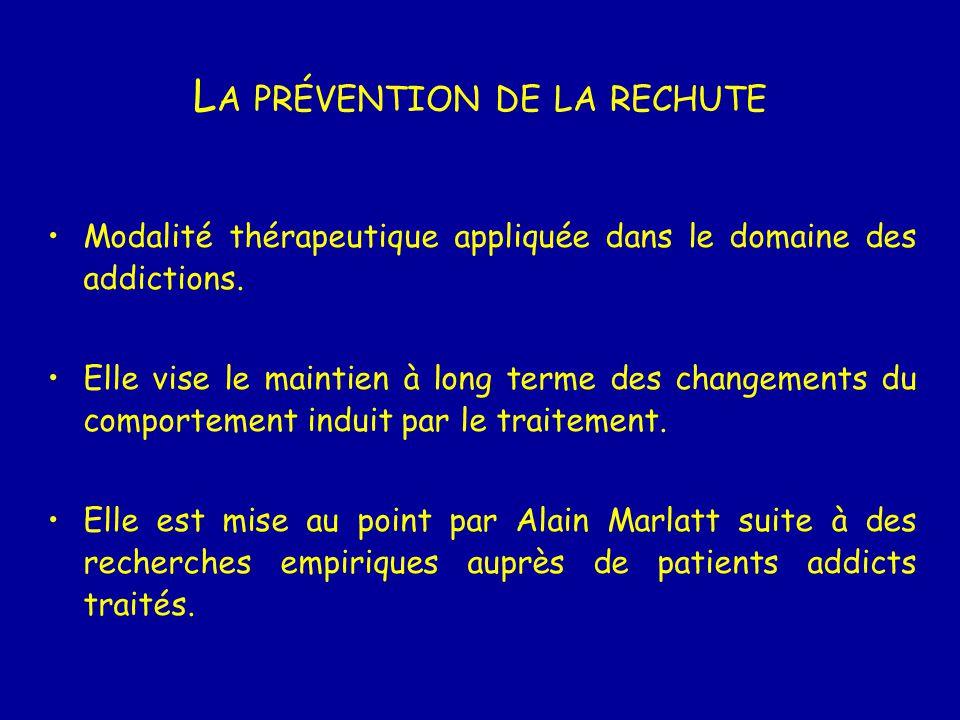 L A PRÉVENTION DE LA RECHUTE Modalité thérapeutique appliquée dans le domaine des addictions. Elle vise le maintien à long terme des changements du co
