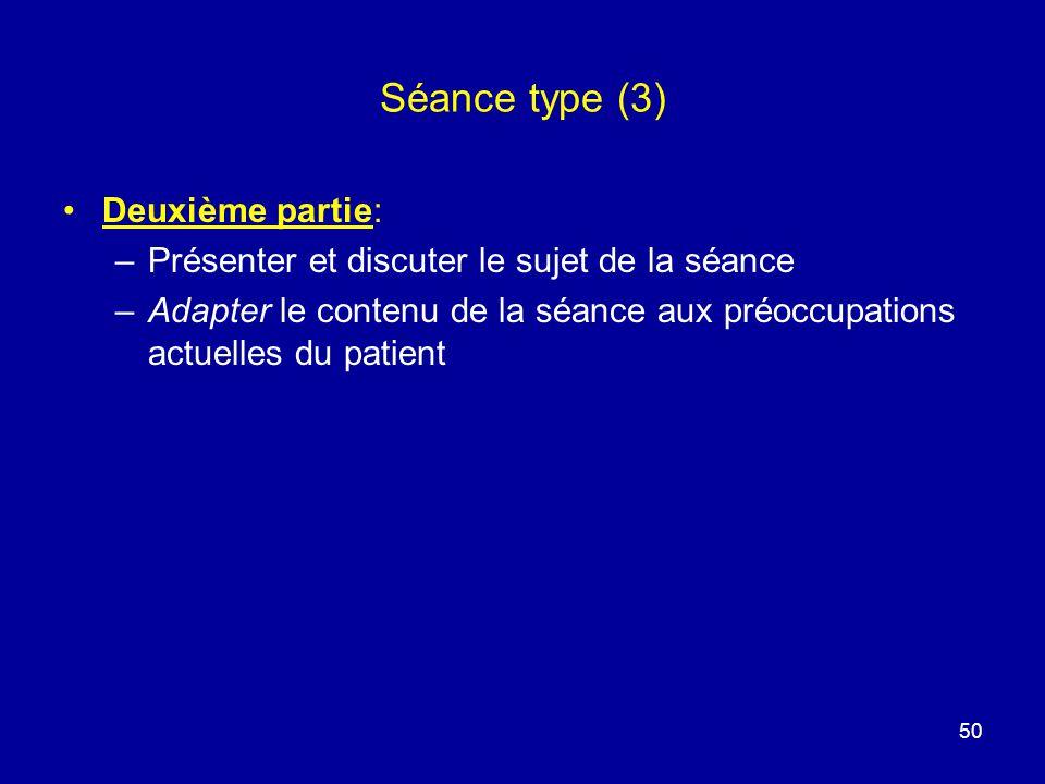 Séance type (3) Deuxième partie: –Présenter et discuter le sujet de la séance –Adapter le contenu de la séance aux préoccupations actuelles du patient