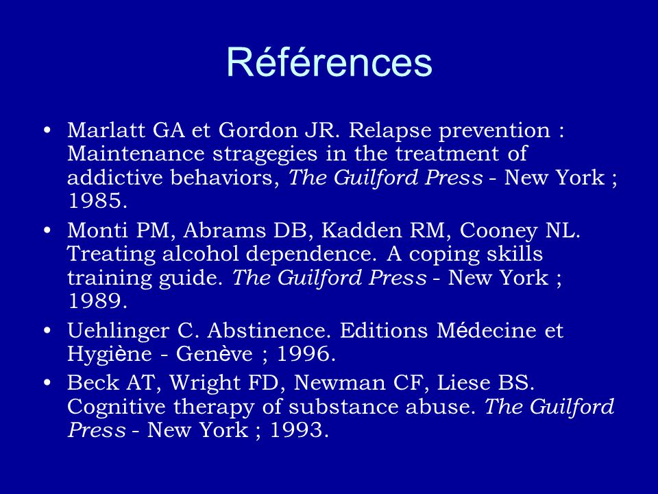 Références Marlatt GA et Gordon JR. Relapse prevention : Maintenance stragegies in the treatment of addictive behaviors, The Guilford Press - New York