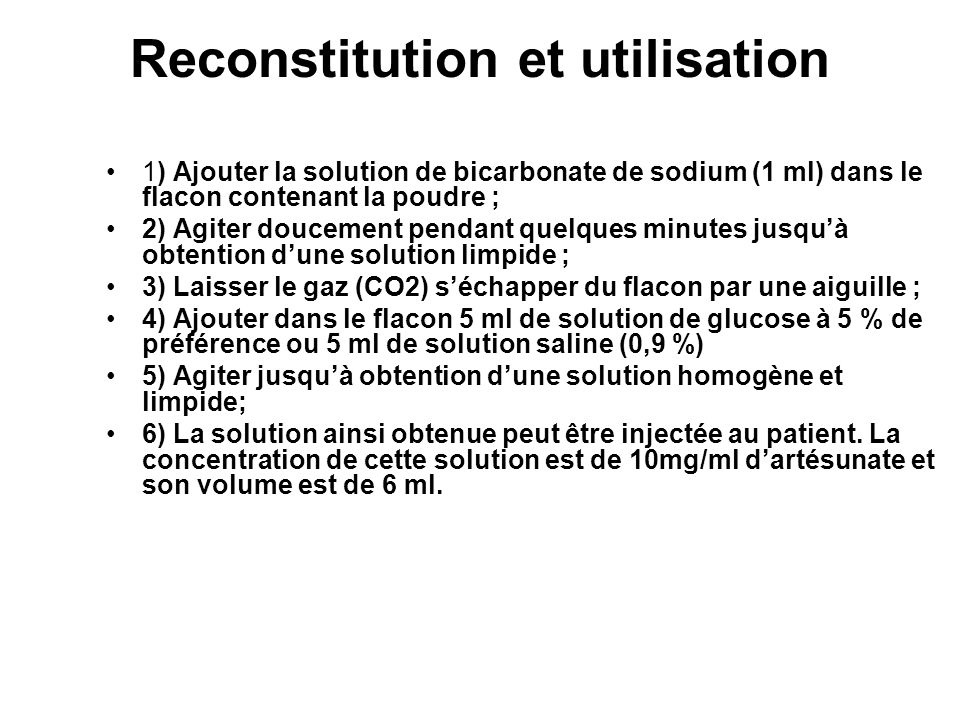 Reconstitution et utilisation 1) Ajouter la solution de bicarbonate de sodium (1 ml) dans le flacon contenant la poudre ; 2) Agiter doucement pendant quelques minutes jusquà obtention dune solution limpide ; 3) Laisser le gaz (CO2) séchapper du flacon par une aiguille ; 4) Ajouter dans le flacon 5 ml de solution de glucose à 5 % de préférence ou 5 ml de solution saline (0,9 %) 5) Agiter jusquà obtention dune solution homogène et limpide; 6) La solution ainsi obtenue peut être injectée au patient.