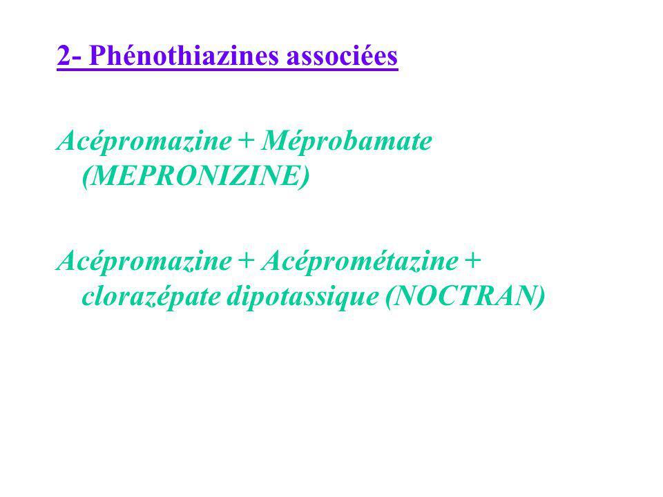 2- Phénothiazines associées Acépromazine + Méprobamate (MEPRONIZINE) Acépromazine + Acéprométazine + clorazépate dipotassique (NOCTRAN)