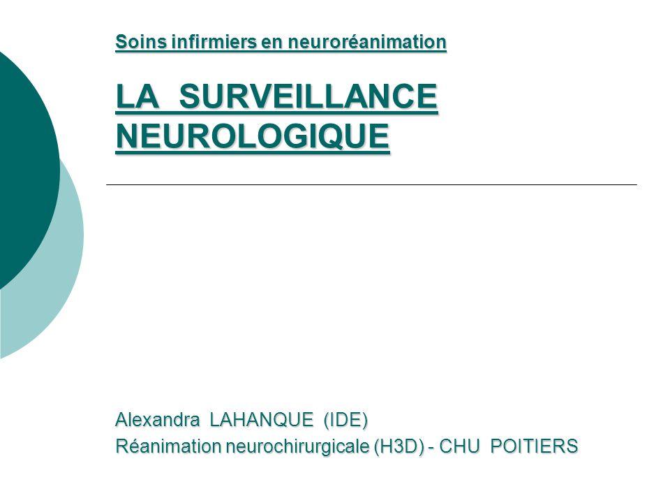 Soins infirmiers en neuroréanimation LA SURVEILLANCE NEUROLOGIQUE Alexandra LAHANQUE (IDE) Réanimation neurochirurgicale (H3D) - CHU POITIERS
