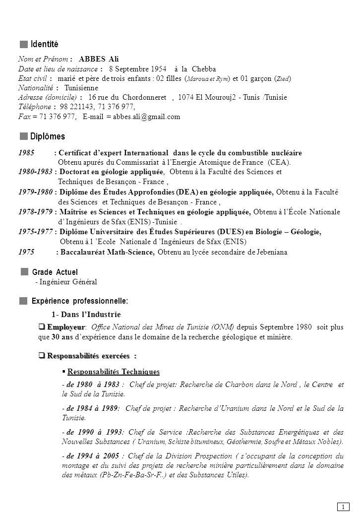Identité Nom et Prénom : ABBES Ali Date et lieu de naissance : 8 Septembre 1954 à la Chebba Etat civil : marié et père de trois enfants : 02 filles ( Maroua et Rym ) et 01 garçon ( Zied ) Nationalité : Tunisienne Adresse (domicile) : 16 rue du Chordonneret, 1074 El Mourouj2 - Tunis /Tunisie Téléphone : 98 221143, 71 376 977, Fax = 71 376 977, E-mail = abbes.ali@gmail.com Diplômes 1985 : Certificat dexpert International dans le cycle du combustible nucléaire Obtenu apurés du Commissariat à lEnergie Atomique de France (CEA).