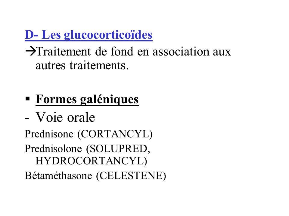 D- Les glucocorticoïdes Traitement de fond en association aux autres traitements. Formes galéniques -Voie orale Prednisone (CORTANCYL) Prednisolone (S