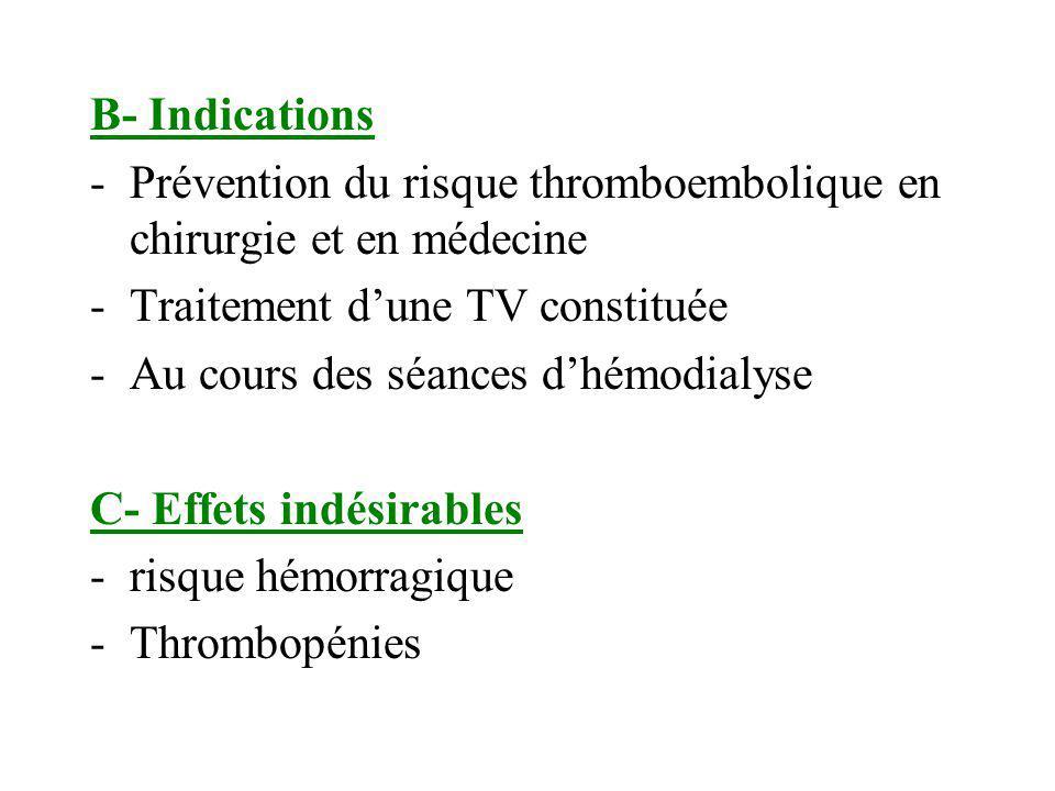 B- Indications -Prévention du risque thromboembolique en chirurgie et en médecine -Traitement dune TV constituée -Au cours des séances dhémodialyse C-