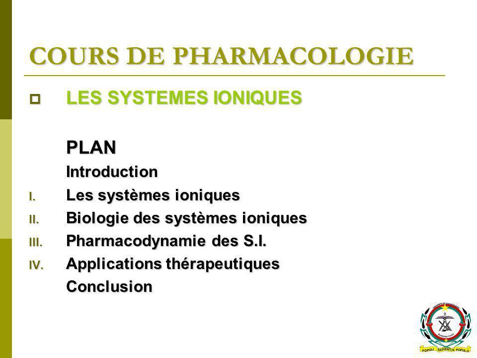 COURS DE PHARMACOLOGIE LES SYSTEMES IONIQUES LES SYSTEMES IONIQUESPLANIntroduction I. Les systèmes ioniques II. Biologie des systèmes ioniques III. Ph