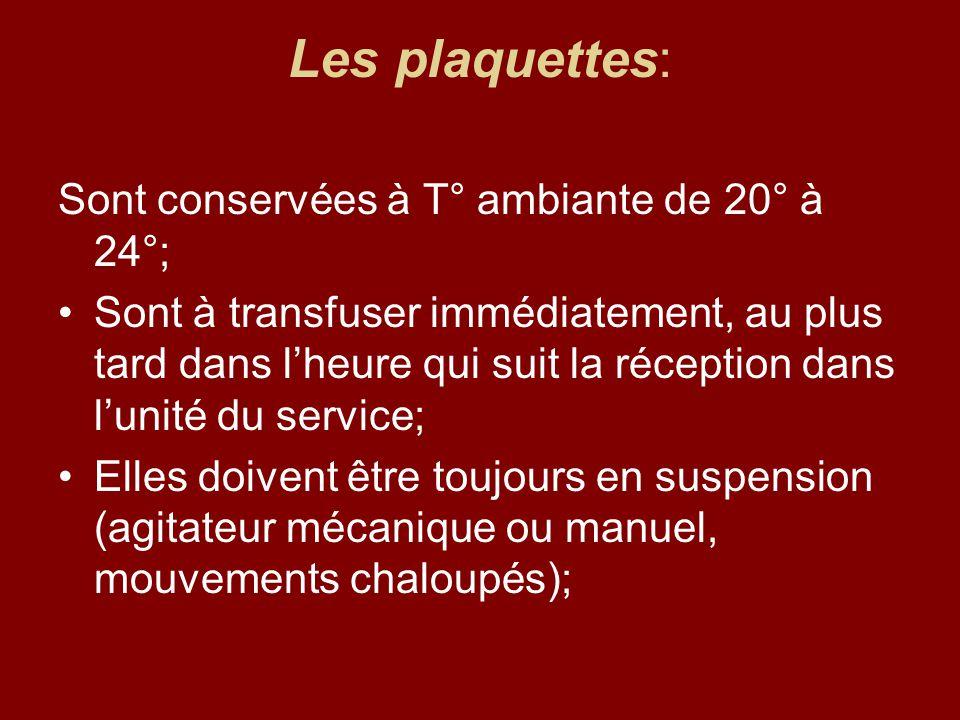 Les plaquettes: Sont conservées à T° ambiante de 20° à 24°; Sont à transfuser immédiatement, au plus tard dans lheure qui suit la réception dans lunit