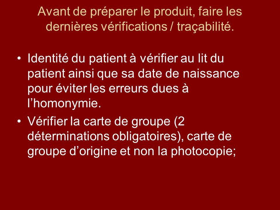 Avant de préparer le produit, faire les dernières vérifications / traçabilité. Identité du patient à vérifier au lit du patient ainsi que sa date de n