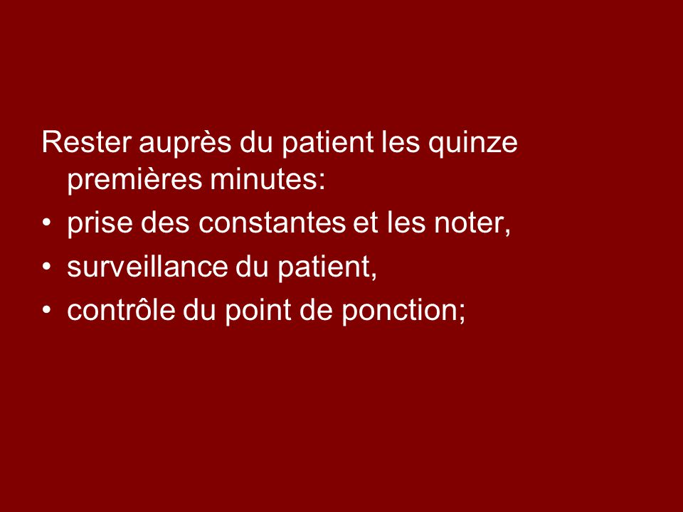 Rester auprès du patient les quinze premières minutes: prise des constantes et les noter, surveillance du patient, contrôle du point de ponction;