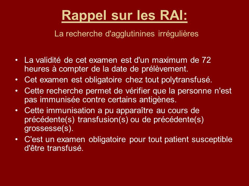 Rappel sur les RAI: La recherche d agglutinines irrégulières La validité de cet examen est d un maximum de 72 heures à compter de la date de prélèvement.