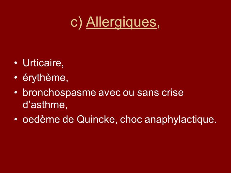 c) Allergiques, Urticaire, érythème, bronchospasme avec ou sans crise dasthme, oedème de Quincke, choc anaphylactique.