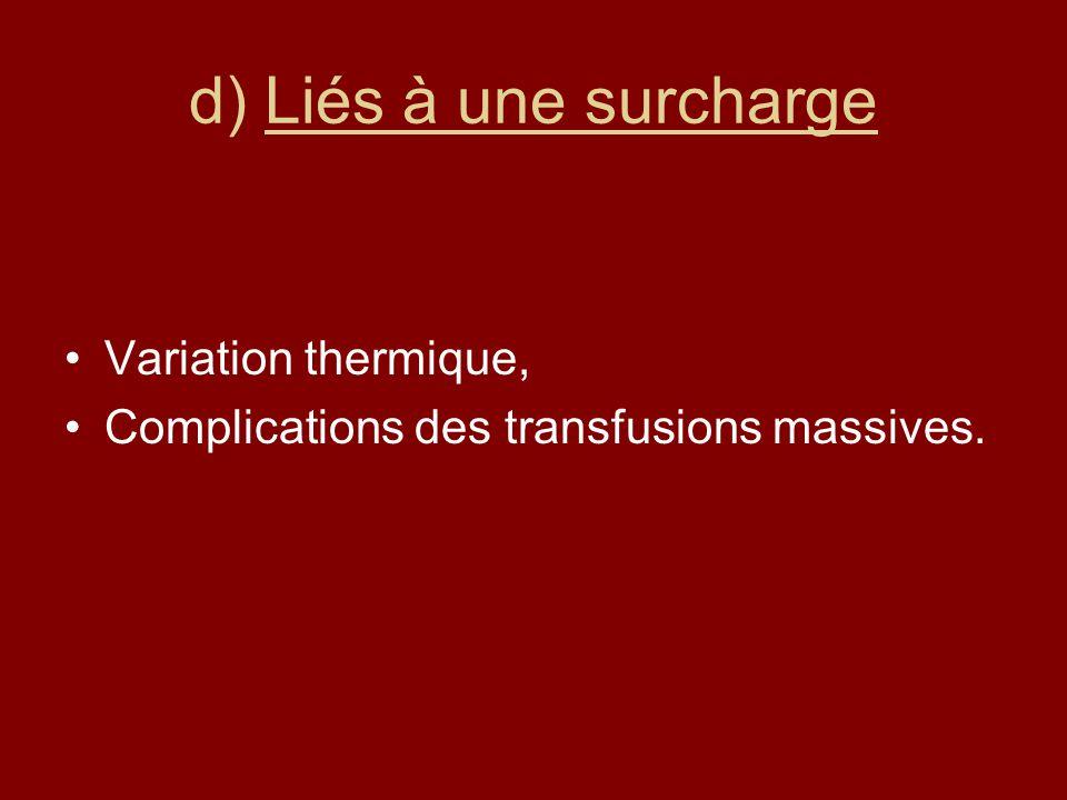 d) Liés à une surcharge Variation thermique, Complications des transfusions massives.