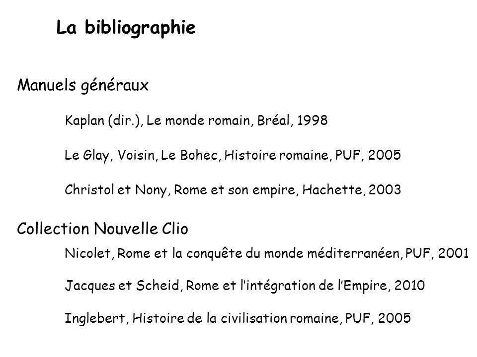 La bibliographie Manuels généraux Kaplan (dir.), Le monde romain, Bréal, 1998 Le Glay, Voisin, Le Bohec, Histoire romaine, PUF, 2005 Christol et Nony,