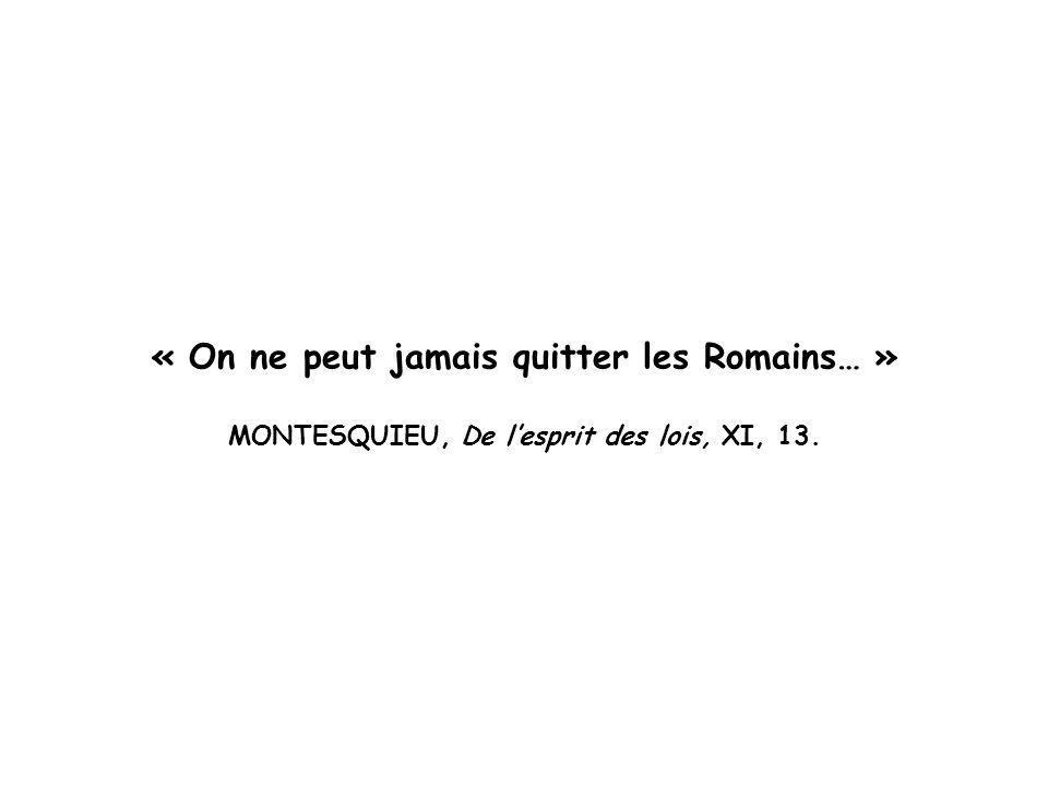 « On ne peut jamais quitter les Romains… » MONTESQUIEU, De lesprit des lois, XI, 13.