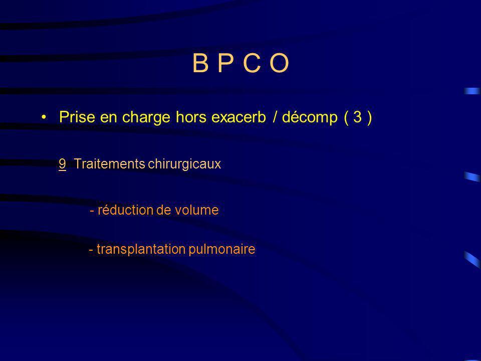 B P C O Prise en charge hors exacerb / décomp ( 3 ) 9 Traitements chirurgicaux - réduction de volume - transplantation pulmonaire