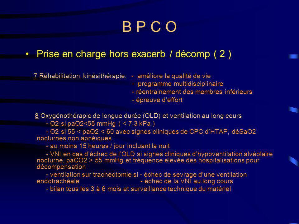 B P C O Prise en charge hors exacerb / décomp ( 2 ) 7 Réhabilitation, kinésithérapie: - améliore la qualité de vie - programme multidisciplinaire - réentrainement des membres inférieurs - épreuve deffort 8 Oxygénothérapie de longue durée (OLD) et ventilation au long cours - O2 si paO2<55 mmHg ( < 7,3 kPa ) - O2 si 55 < paO2 < 60 avec signes cliniques de CPC,dHTAP, déSaO2 nocturnes non apnéiques - au moins 15 heures / jour incluant la nuit - VNI en cas déchec de lOLD si signes cliniques dhypoventilation alvéolaire nocturne, paCO2 > 55 mmHg et fréquence élevée des hospitalisations pour décompensation - ventilation sur trachéotomie si - échec de sevrage dune ventilation endotrachéale - échec de la VNI au long cours - bilan tous les 3 à 6 mois et surveillance technique du matériel