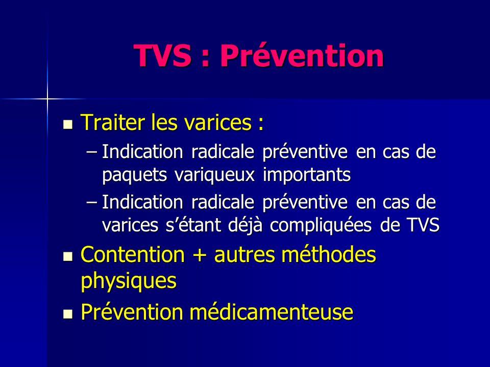 TVS : Prévention Traiter les varices : Traiter les varices : –Indication radicale préventive en cas de paquets variqueux importants –Indication radica