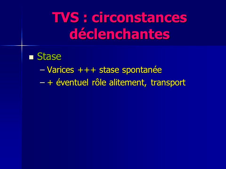 TVS : circonstances déclenchantes Stase Stase –Varices +++ stase spontanée –+ éventuel rôle alitement, transport Lésions pariétales Lésions pariétales –Traumatisme local ++ varices –Cathéters, perfusats : membres supérieurs