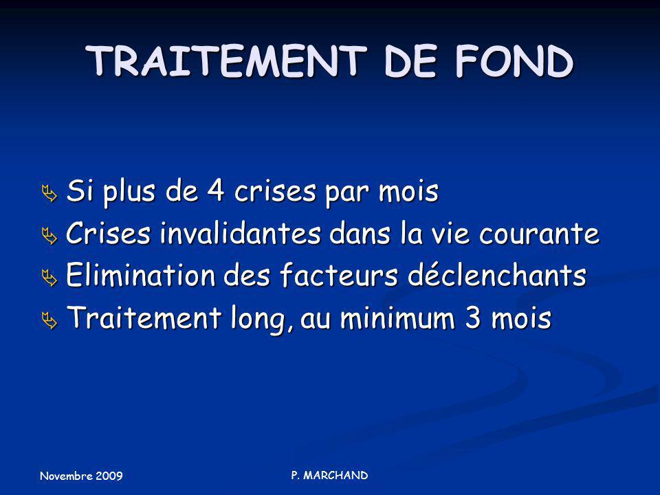Novembre 2009 P. MARCHAND TRAITEMENT DE FOND Si plus de 4 crises par mois Si plus de 4 crises par mois Crises invalidantes dans la vie courante Crises