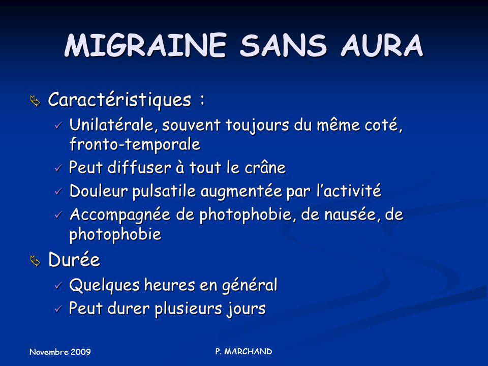 Novembre 2009 P. MARCHAND MIGRAINE SANS AURA Caractéristiques : Caractéristiques : Unilatérale, souvent toujours du même coté, fronto-temporale Unilat
